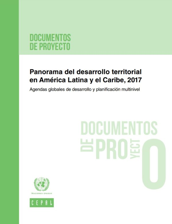 Panorama del desarrollo territorial en América Latina y el Caribe, 2017: agendas globales de desarrollo y planificación multinivel