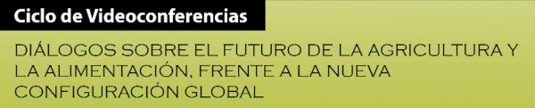 Ciclo de Videoconferencias: Diálogos sobre el futuro de la agricultura y la alimentación, frente a la nueva configuración global